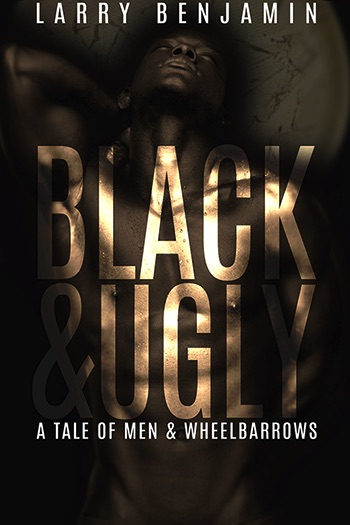 Black and Ugly: A Tale of Men and Wheelbarrows Cover